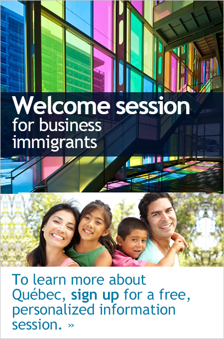 welcome session for business immigrants. To learn more about Québec, sign up for a free, personalized information session.